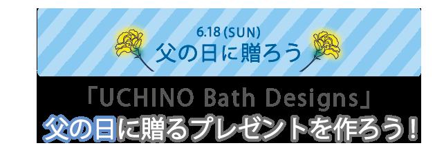 UCHINO Bath Designs 父の日に贈るプレゼントを作ろう!