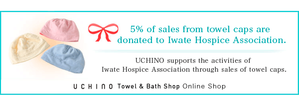 5% of sales from towel caps are donated to Iwate Hospice Association.UCHINO supports the activities of Iwate Hospice Association through sales of towel caps.